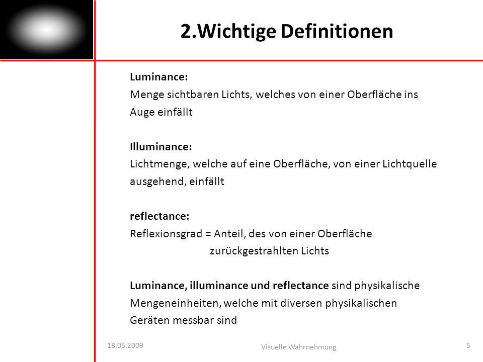 18.05.2009 Visuelle Wahrnehmung 5 2.Wichtige Definitionen Luminance: Menge sichtbaren Lichts, welches von einer Oberfläche ins Auge einfällt Illuminance: Lichtmenge, welche auf eine Oberfläche, von einer Lichtquelle ausgehend, einfällt reflectance: Reflexionsgrad = Anteil, des von einer Oberfläche zurückgestrahlten Lichts Luminance, illuminance und reflectance sind physikalische Mengeneinheiten, welche mit diversen physikalischen Geräten messbar sind