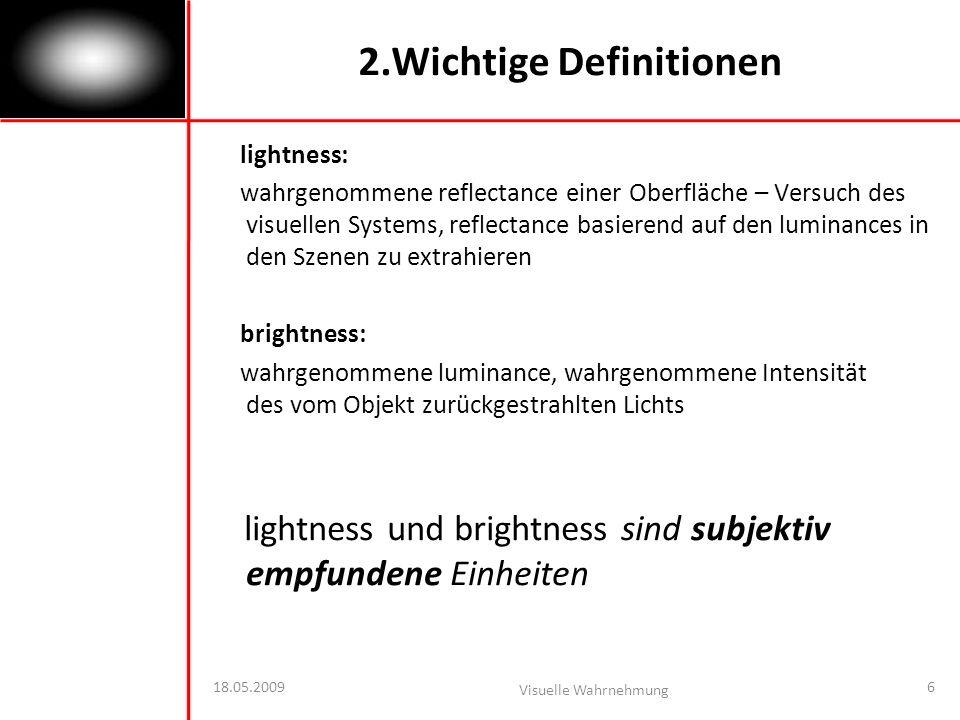 18.05.2009 Visuelle Wahrnehmung 6 2.Wichtige Definitionen lightness: wahrgenommene reflectance einer Oberfläche – Versuch des visuellen Systems, reflectance basierend auf den luminances in den Szenen zu extrahieren brightness: wahrgenommene luminance, wahrgenommene Intensität des vom Objekt zurückgestrahlten Lichts lightness und brightness sind subjektiv empfundene Einheiten