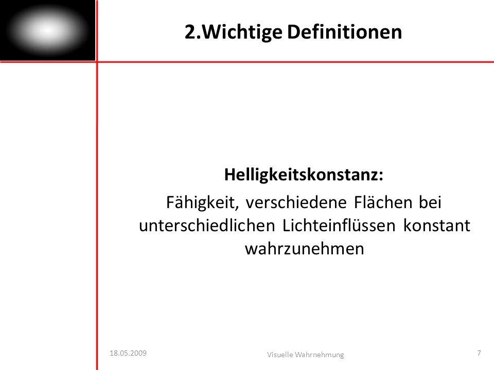 18.05.2009 Visuelle Wahrnehmung 7 2.Wichtige Definitionen Helligkeitskonstanz: Fähigkeit, verschiedene Flächen bei unterschiedlichen Lichteinflüssen konstant wahrzunehmen