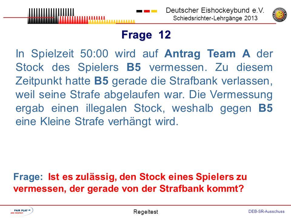 Frage 11 Deutscher Eishockeybund e.V. Schiedsrichter-Lehrgänge 2013 Regeltest DEB-SR-Ausschuss In Vorbereitung auf ihr Spiel besprechen SR und LR das