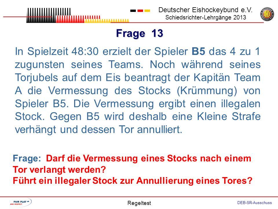 Frage 12 Deutscher Eishockeybund e.V. Schiedsrichter-Lehrgänge 2013 Regeltest DEB-SR-Ausschuss In Spielzeit 50:00 wird auf Antrag Team A der Stock des