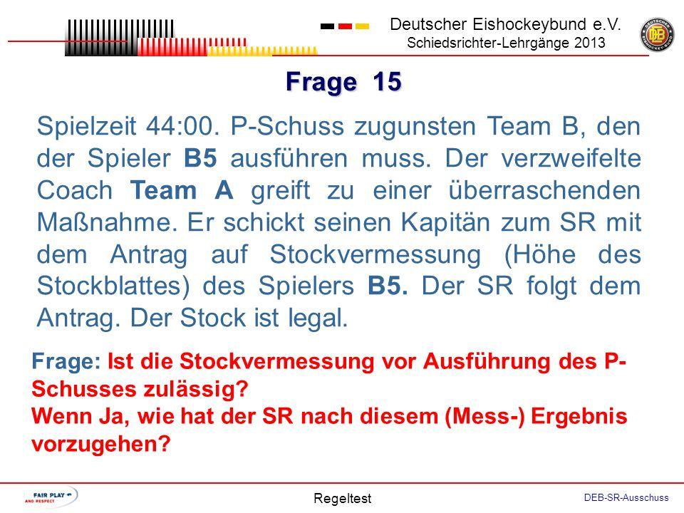 Frage 14 Deutscher Eishockeybund e.V. Schiedsrichter-Lehrgänge 2013 Regeltest DEB-SR-Ausschuss Spielstand 2:2. Spielzeit 54:30. Der SR entscheidet auf