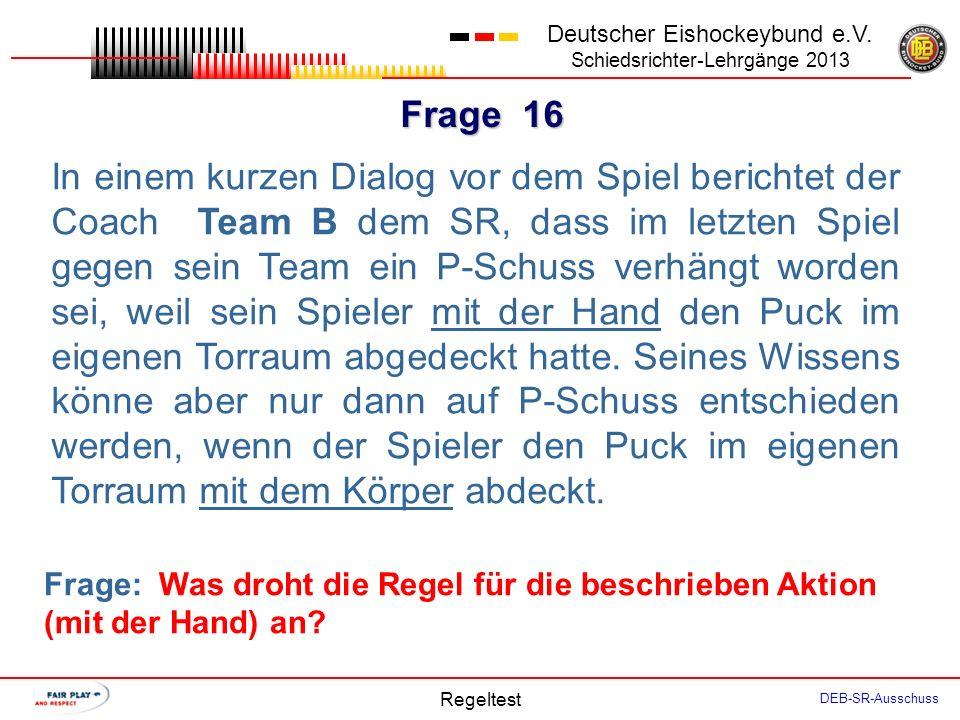 Frage 15 Deutscher Eishockeybund e.V. Schiedsrichter-Lehrgänge 2013 Regeltest DEB-SR-Ausschuss Spielzeit 44:00. P-Schuss zugunsten Team B, den der Spi