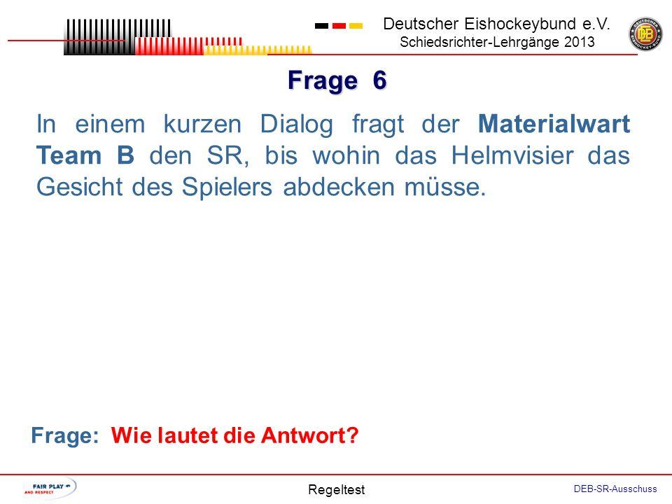 Frage 5 Deutscher Eishockeybund e.V. Schiedsrichter-Lehrgänge 2013 Regeltest DEB-SR-Ausschuss Kurz vor Beginn des ersten Drittels ruft der Coach Team
