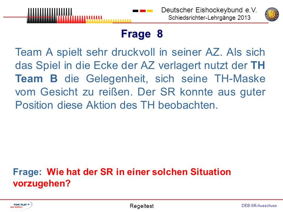 Frage 7 Deutscher Eishockeybund e.V. Schiedsrichter-Lehrgänge 2013 Regeltest DEB-SR-Ausschuss Unmittelbar vor dem Face Off wird der SR vom Kapitän Tea