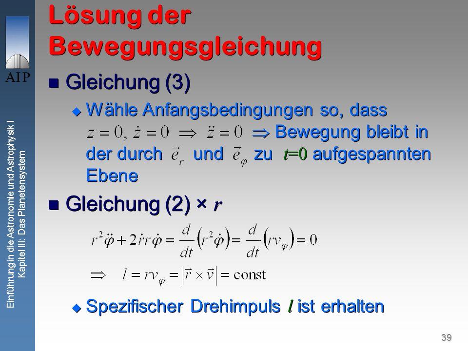 39 Einführung in die Astronomie und Astrophysik I Kapitel III: Das Planetensystem Lösung der Bewegungsgleichung Gleichung (3) Wähle Anfangsbedingungen
