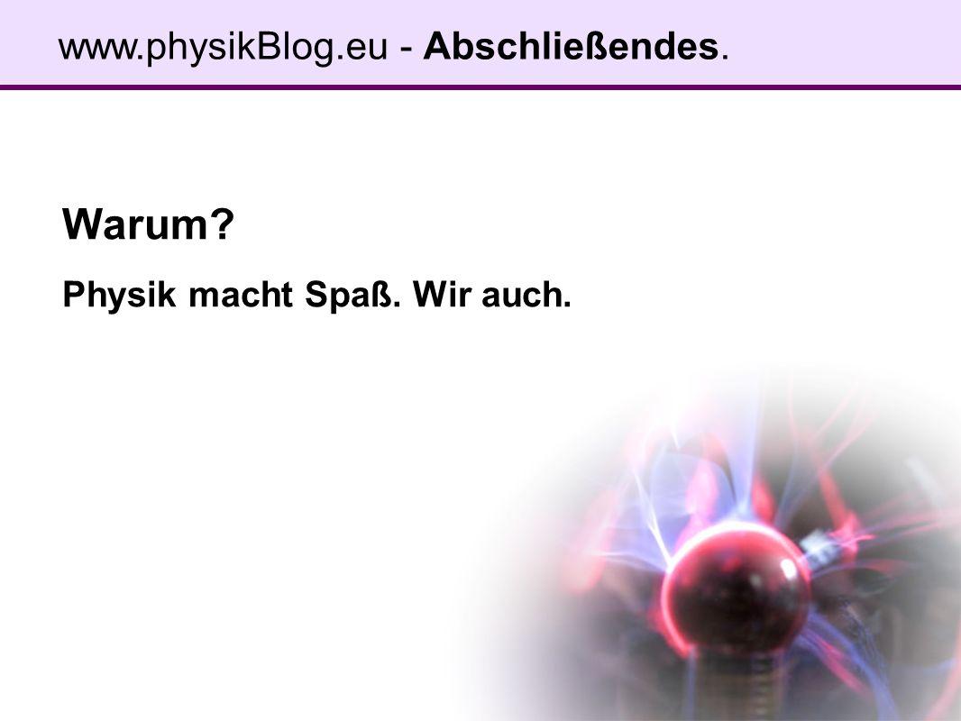 Warum Physik macht Spaß. Wir auch. www.physikBlog.eu - Abschließendes.