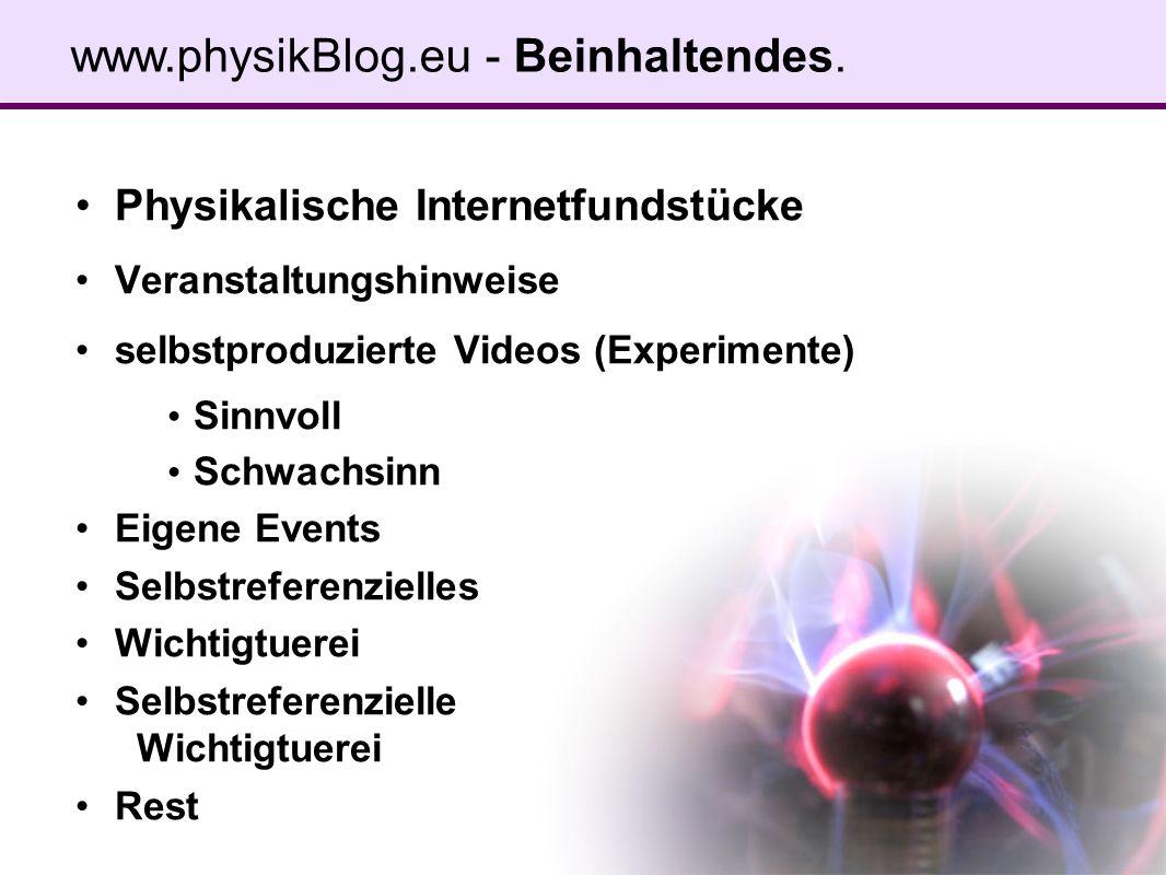 Physikalische Internetfundstücke Veranstaltungshinweise selbstproduzierte Videos (Experimente) Sinnvoll Schwachsinn Eigene Events Selbstreferenzielles Wichtigtuerei Selbstreferenzielle Wichtigtuerei Rest www.physikBlog.eu - Beinhaltendes.