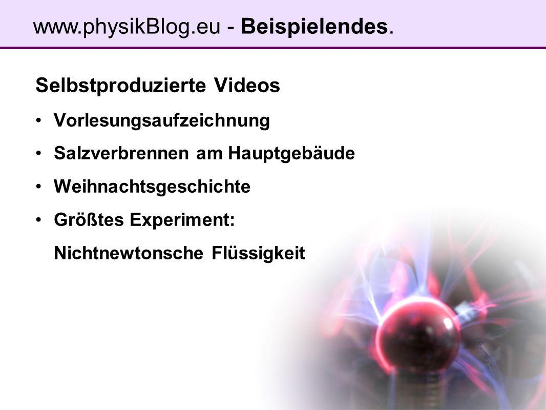 Selbstproduzierte Videos Vorlesungsaufzeichnung Salzverbrennen am Hauptgebäude Weihnachtsgeschichte Größtes Experiment: Nichtnewtonsche Flüssigkeit www.physikBlog.eu - Beispielendes.