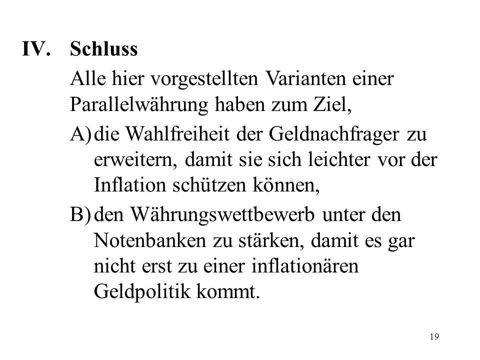 19 IV. Schluss Alle hier vorgestellten Varianten einer Parallelwährung haben zum Ziel, A)die Wahlfreiheit der Geldnachfrager zu erweitern, damit sie s