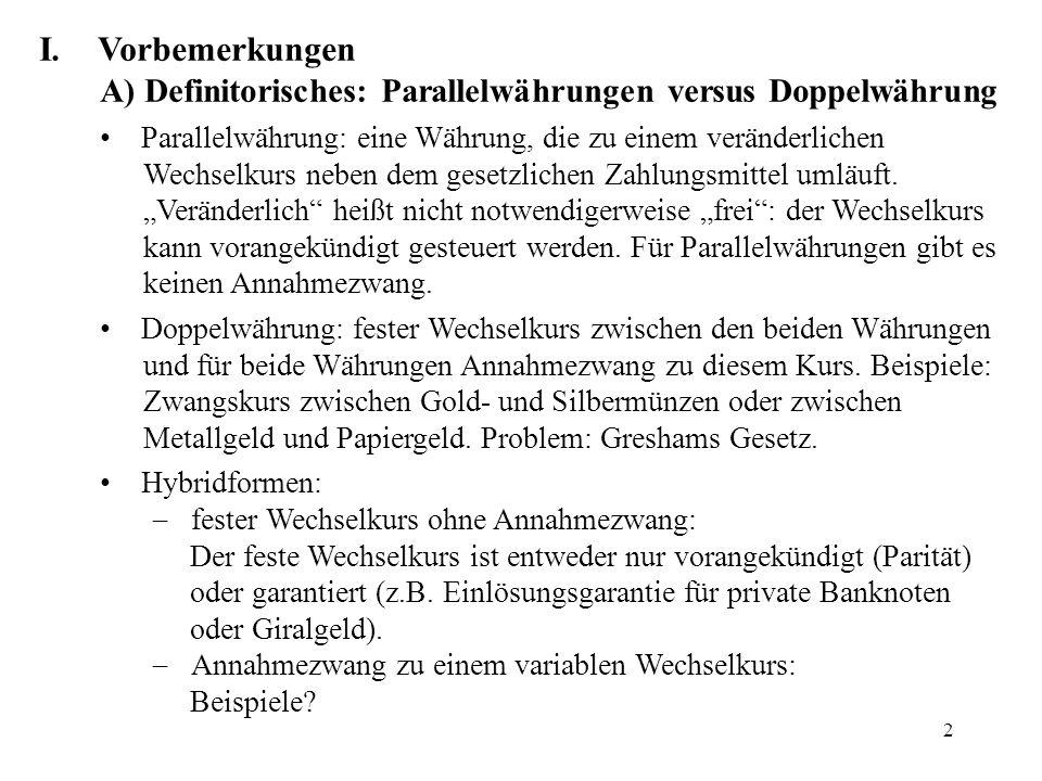 2 I.Vorbemerkungen A) Definitorisches: Parallelwährungen versus Doppelwährung Parallelwährung: eine Währung, die zu einem veränderlichen Wechselkurs n