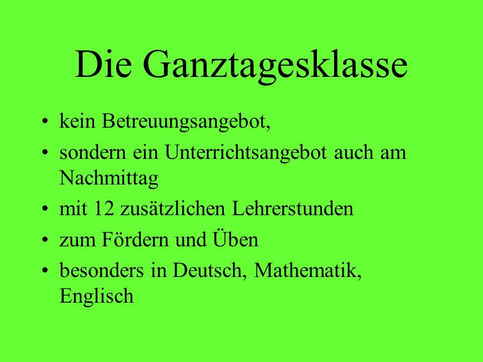 Die Ganztagesklasse kein Betreuungsangebot, sondern ein Unterrichtsangebot auch am Nachmittag mit 12 zusätzlichen Lehrerstunden zum Fördern und Üben besonders in Deutsch, Mathematik, Englisch