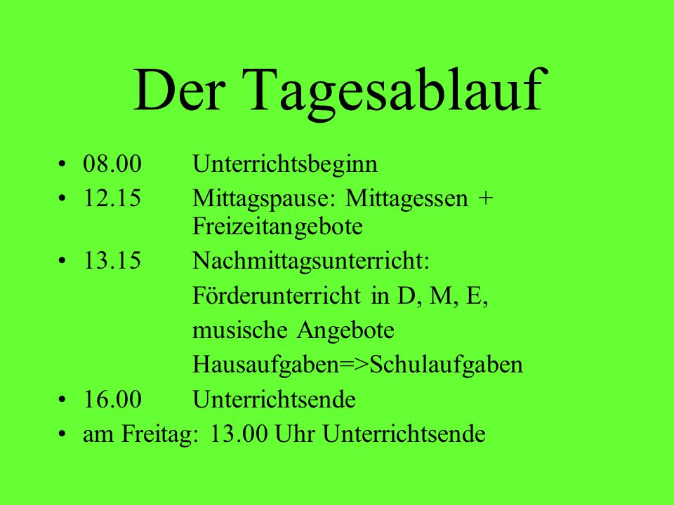 Der Tagesablauf 08.00Unterrichtsbeginn 12.15Mittagspause: Mittagessen + Freizeitangebote 13.15Nachmittagsunterricht: Förderunterricht in D, M, E, musi