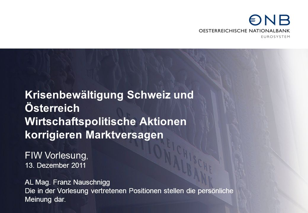 Krisenbewältigung Schweiz und Österreich Wirtschaftspolitische Aktionen korrigieren Marktversagen FIW Vorlesung, 13. Dezember 2011 AL Mag. Franz Nausc