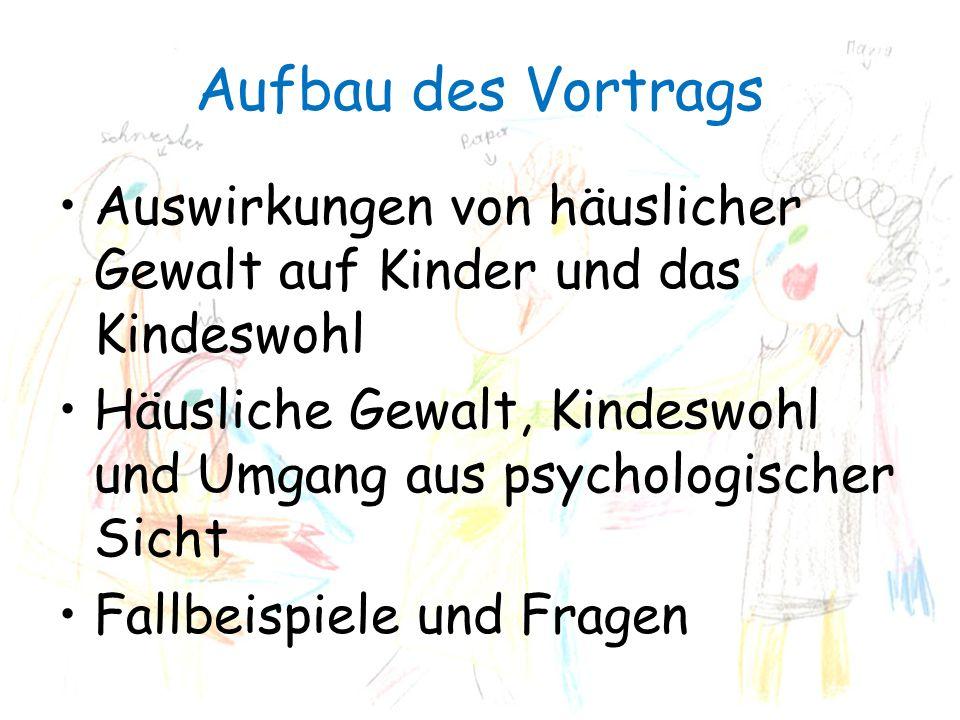 Aufbau des Vortrags Auswirkungen von häuslicher Gewalt auf Kinder und das Kindeswohl Häusliche Gewalt, Kindeswohl und Umgang aus psychologischer Sicht