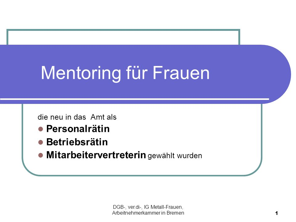 Mentoring für Frauen die neu in das Amt als Personalrätin Betriebsrätin Mitarbeitervertreterin gewählt wurden 1 DGB-, ver.di-, IG Metall-Frauen, Arbei
