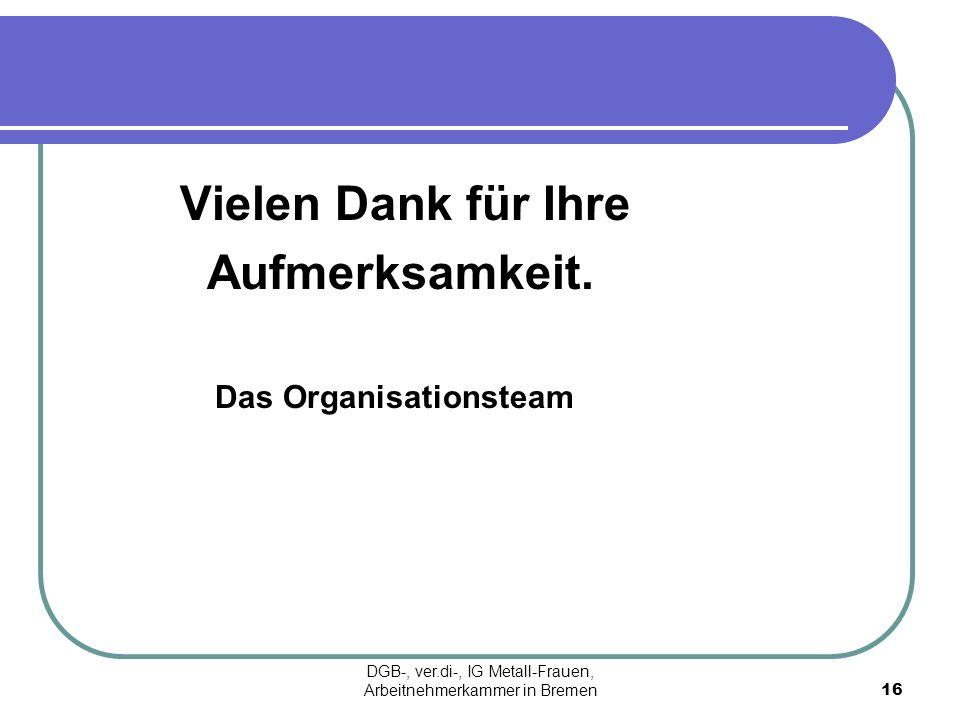 Vielen Dank für Ihre Aufmerksamkeit. Das Organisationsteam 16 DGB-, ver.di-, IG Metall-Frauen, Arbeitnehmerkammer in Bremen