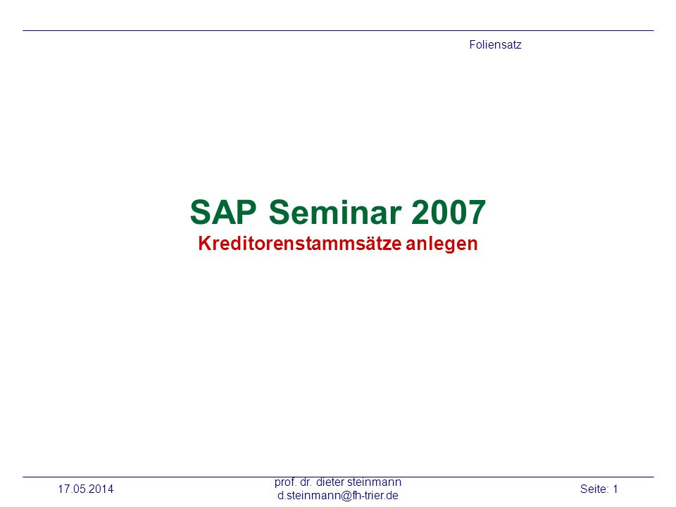 17.05.2014 prof. dr. dieter steinmann d.steinmann@fh-trier.de Seite: 1 SAP Seminar 2007 Kreditorenstammsätze anlegen Foliensatz