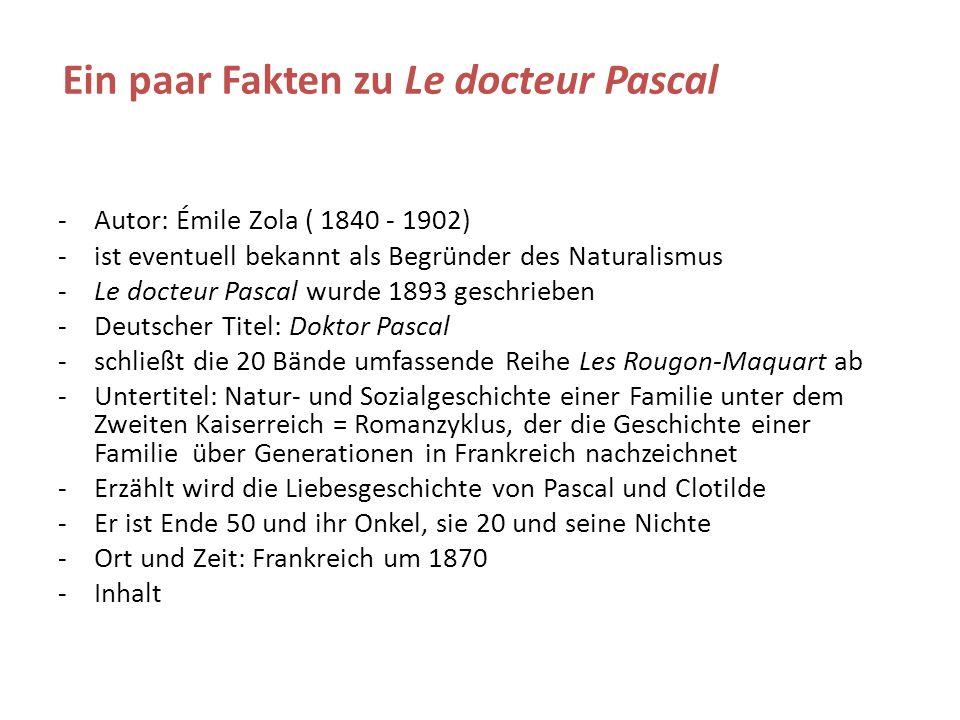 Ein paar Fakten zu Le docteur Pascal -Autor: Émile Zola ( 1840 - 1902) -ist eventuell bekannt als Begründer des Naturalismus -Le docteur Pascal wurde 1893 geschrieben -Deutscher Titel: Doktor Pascal -schließt die 20 Bände umfassende Reihe Les Rougon-Maquart ab -Untertitel: Natur- und Sozialgeschichte einer Familie unter dem Zweiten Kaiserreich = Romanzyklus, der die Geschichte einer Familie über Generationen in Frankreich nachzeichnet -Erzählt wird die Liebesgeschichte von Pascal und Clotilde -Er ist Ende 50 und ihr Onkel, sie 20 und seine Nichte -Ort und Zeit: Frankreich um 1870 -Inhalt