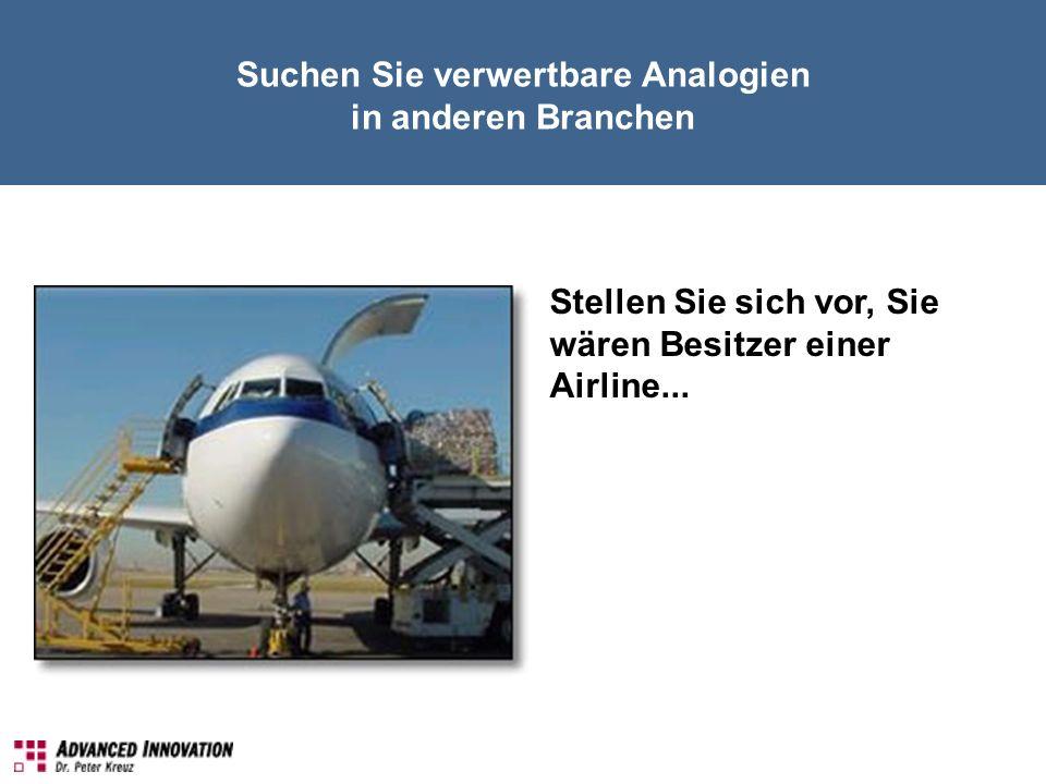 Suchen Sie verwertbare Analogien in anderen Branchen Stellen Sie sich vor, Sie wären Besitzer einer Airline...