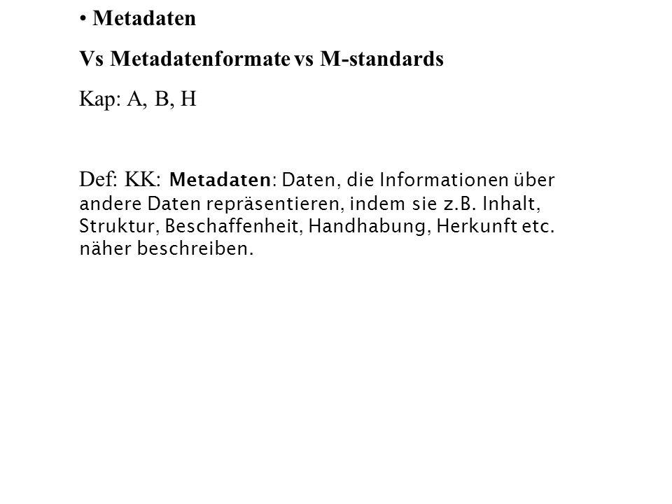 Metadaten Vs Metadatenformate vs M-standards Kap: A, B, H Def: KK: Metadaten: Daten, die Informationen über andere Daten repräsentieren, indem sie z.B