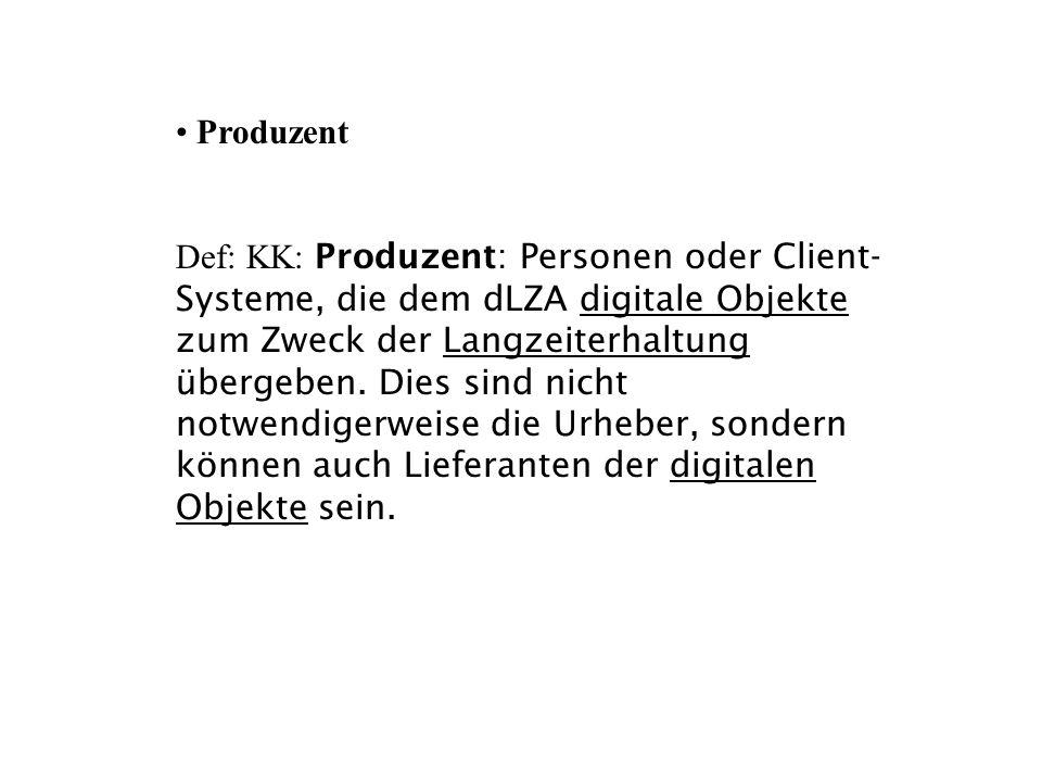 Produzent Def: KK: Produzent: Personen oder Client- Systeme, die dem dLZA digitale Objekte zum Zweck der Langzeiterhaltung übergeben. Dies sind nicht