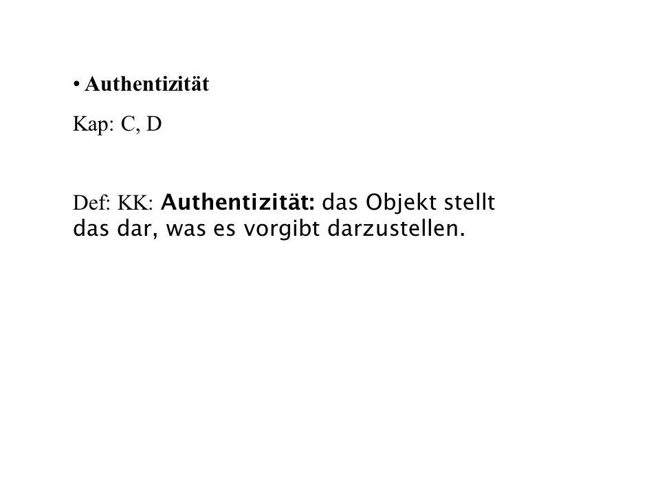 Authentizität Kap: C, D Def: KK: Authentizität: das Objekt stellt das dar, was es vorgibt darzustellen.