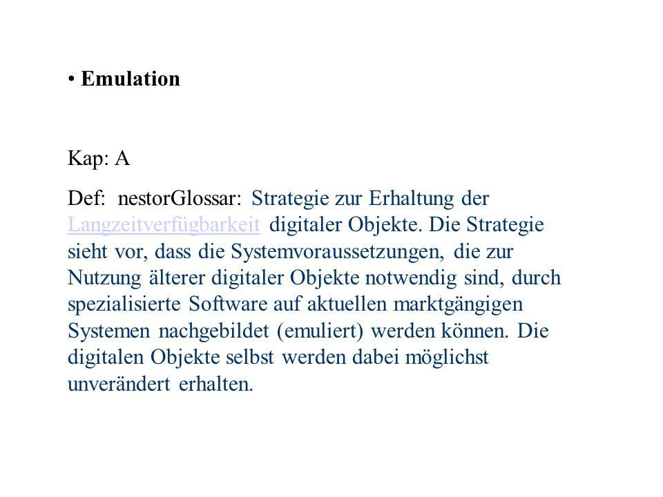 Emulation Kap: A Def: nestorGlossar: Strategie zur Erhaltung der Langzeitverfügbarkeit digitaler Objekte. Die Strategie sieht vor, dass die Systemvora