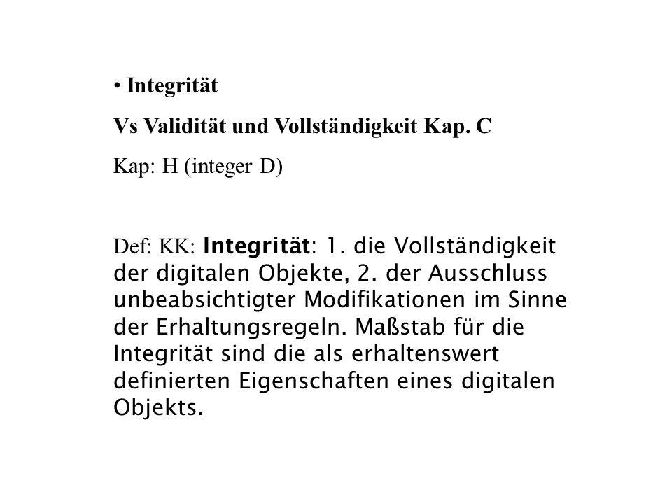 Integrität Vs Validität und Vollständigkeit Kap. C Kap: H (integer D) Def: KK: Integrität: 1. die Vollständigkeit der digitalen Objekte, 2. der Aussch