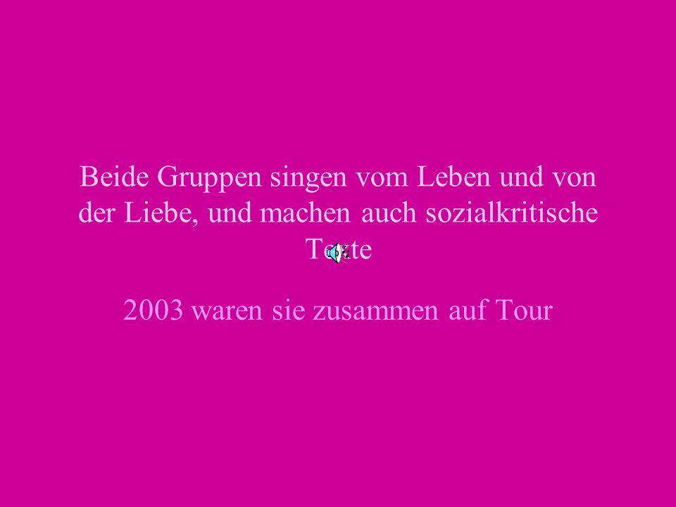 Beide Gruppen singen vom Leben und von der Liebe, und machen auch sozialkritische Texte 2003 waren sie zusammen auf Tour