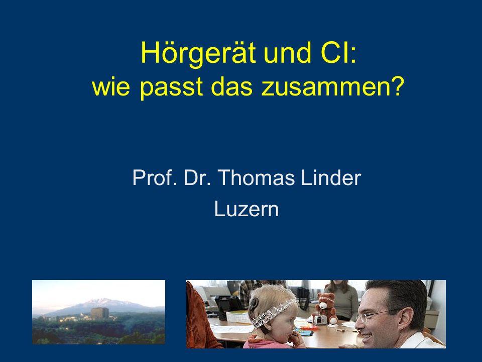 Hörgerät und CI: wie passt das zusammen? Prof. Dr. Thomas Linder Luzern