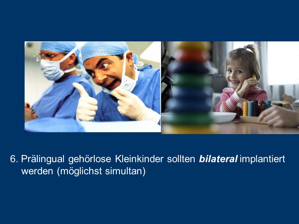 6. Prälingual gehörlose Kleinkinder sollten bilateral implantiert werden (möglichst simultan)
