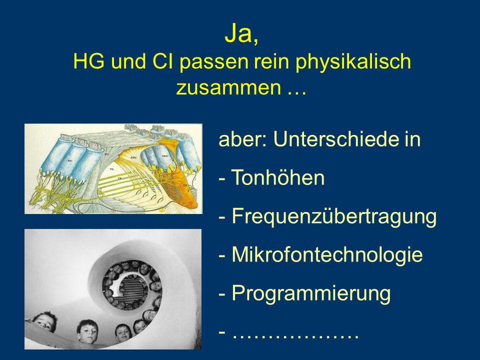 Ja, HG und CI passen rein physikalisch zusammen … aber: Unterschiede in - Tonhöhen - Frequenzübertragung - Mikrofontechnologie - Programmierung - …………
