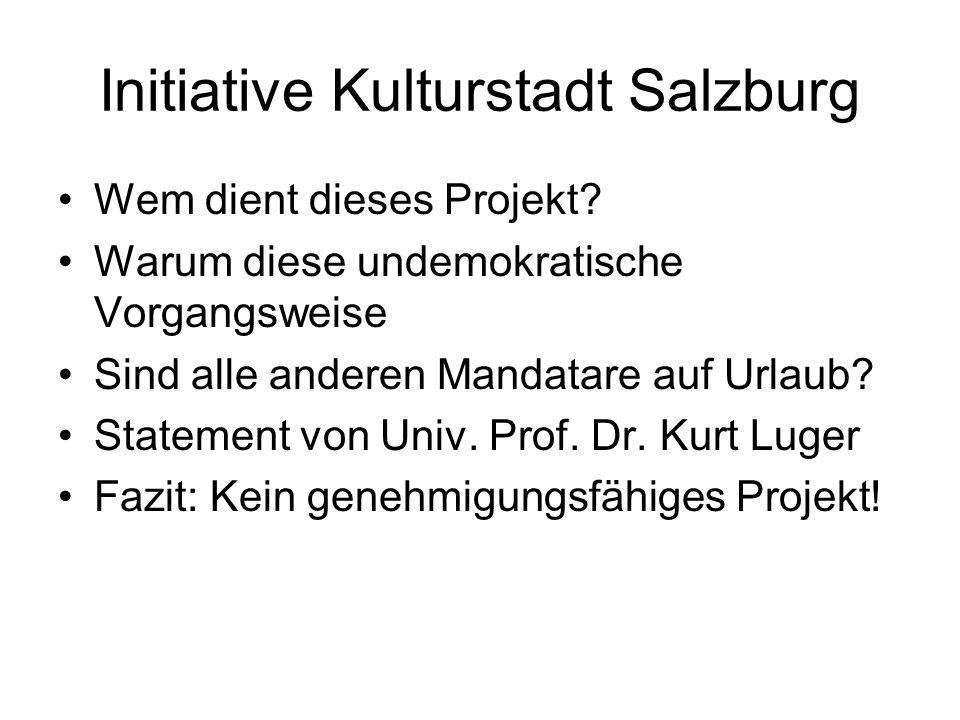 Initiative Kulturstadt Salzburg Wem dient dieses Projekt? Warum diese undemokratische Vorgangsweise Sind alle anderen Mandatare auf Urlaub? Statement