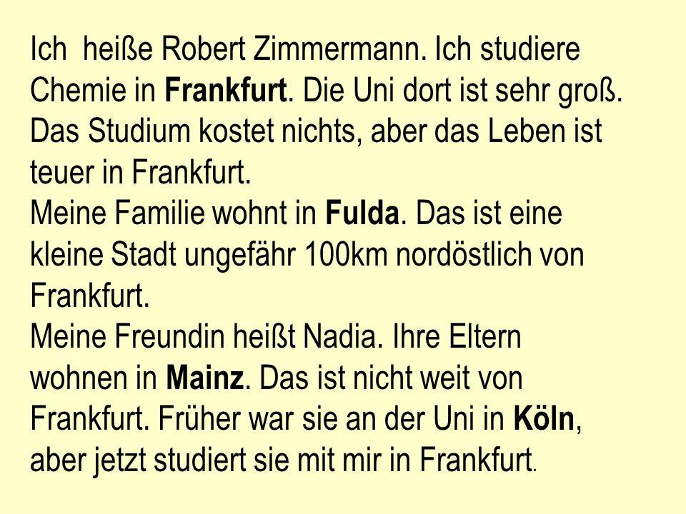 Ich heiße Robert Zimmermann. Ich studiere Chemie in Frankfurt. Die Uni dort ist sehr groß. Das Studium kostet nichts, aber das Leben ist teuer in Fran
