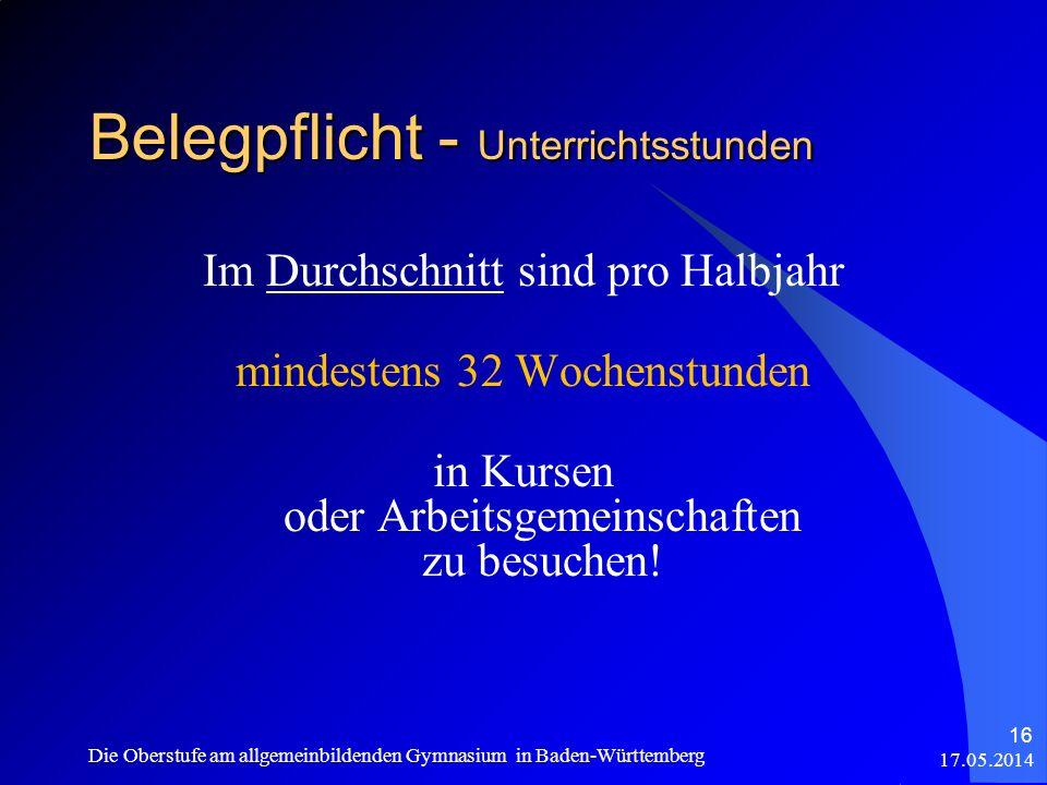 17.05.2014 Die Oberstufe am allgemeinbildenden Gymnasium in Baden-Württemberg 16 Belegpflicht - Unterrichtsstunden Im Durchschnitt sind pro Halbjahr m