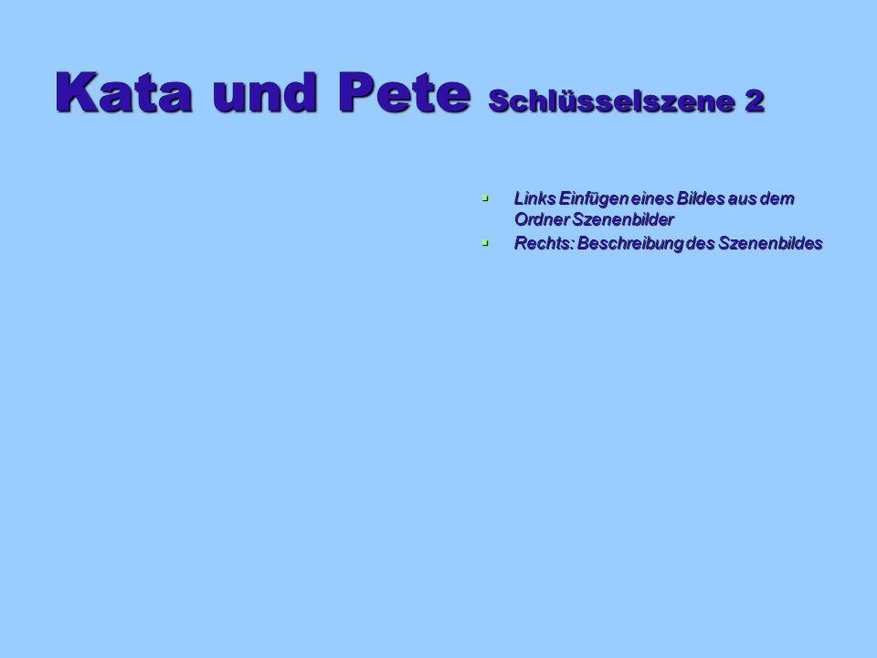 Kata und Pete Schlüsselszene 2 Links Einfügen eines Bildes aus dem Ordner Szenenbilder Links Einfügen eines Bildes aus dem Ordner Szenenbilder Rechts: Beschreibung des Szenenbildes Rechts: Beschreibung des Szenenbildes