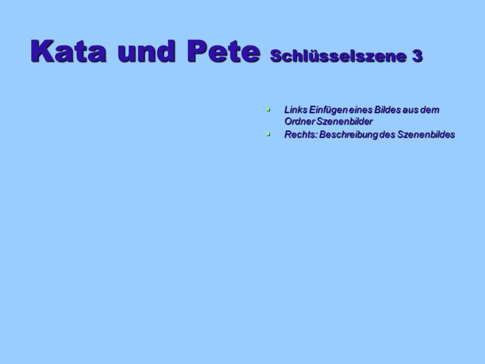 Kata und Pete Schlüsselszene 3 Links Einfügen eines Bildes aus dem Ordner Szenenbilder Links Einfügen eines Bildes aus dem Ordner Szenenbilder Rechts: Beschreibung des Szenenbildes Rechts: Beschreibung des Szenenbildes