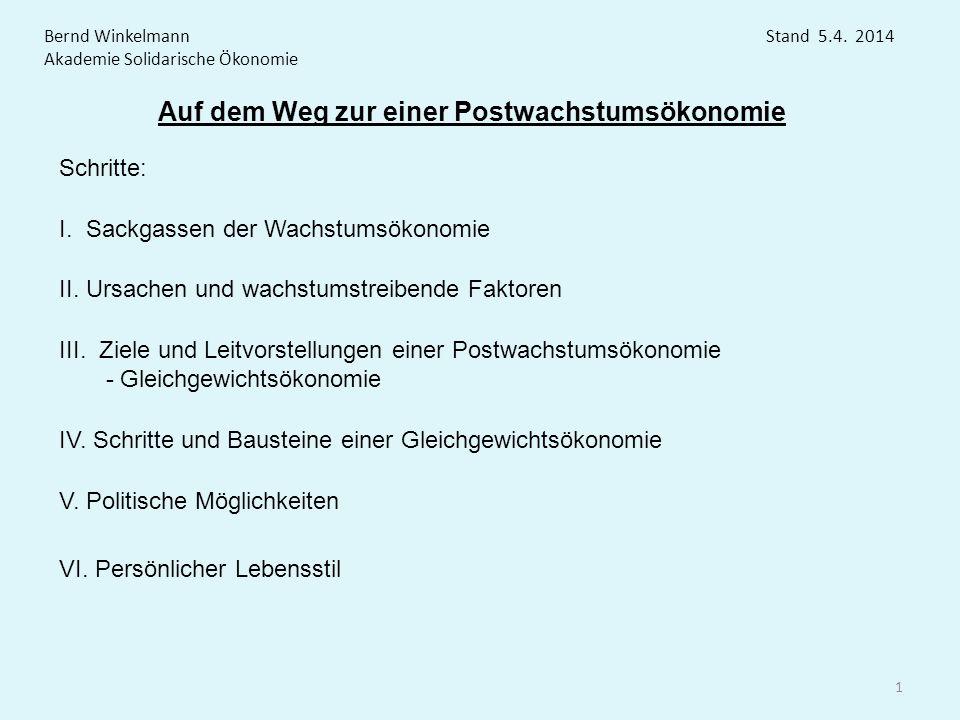 Auf dem Weg zur einer Postwachstumsökonomie Bernd Winkelmann Stand 5.4. 2014 Akademie Solidarische Ökonomie 1 Schritte: I. Sackgassen der Wachstumsöko