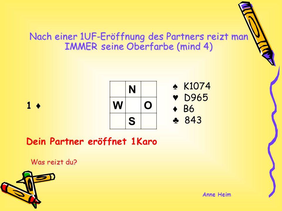 1 K1074 D965 B6 843 Nach einer 1UF-Eröffnung des Partners reizt man IMMER seine Oberfarbe (mind 4) N WO S Dein Partner eröffnet 1Karo Was reizt du.
