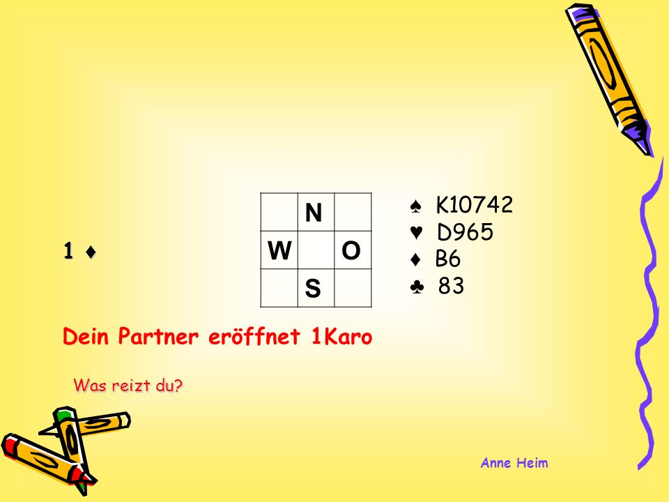 1 K10742 D965 B6 83 N WO S Dein Partner eröffnet 1Karo Was reizt du? Anne Heim