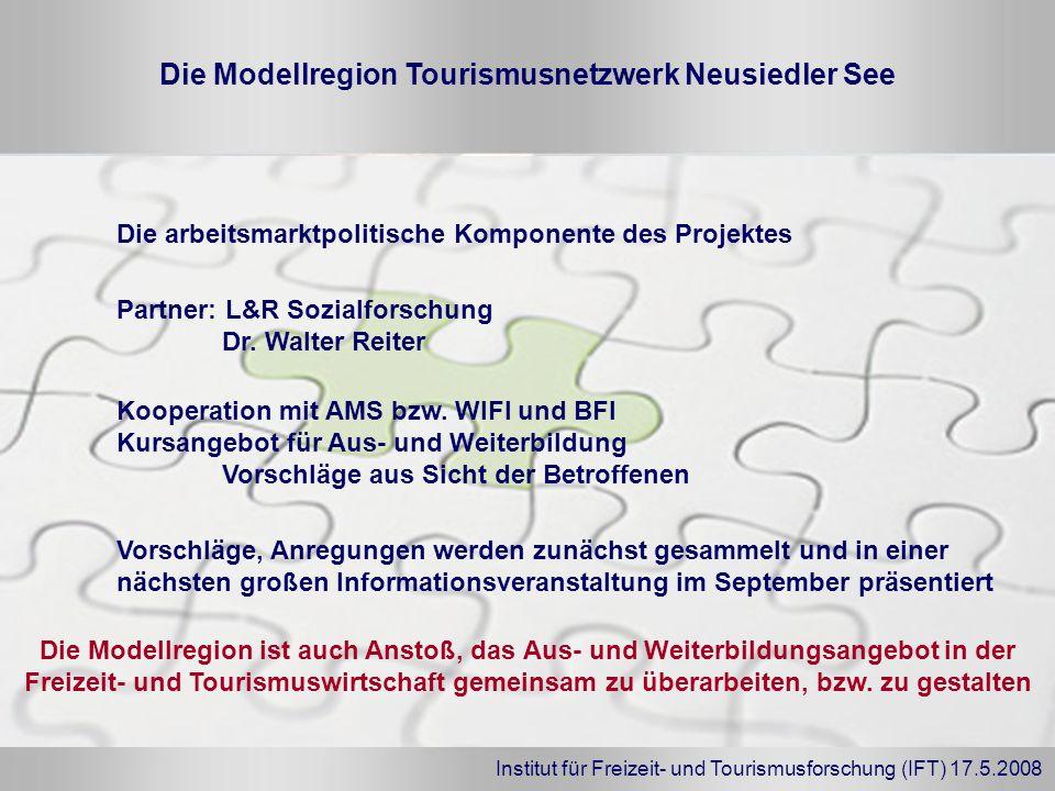 Institut für Freizeit- und Tourismusforschung (IFT) 17.5.2008 Die Modellregion Tourismusnetzwerk Neusiedler See Partner: L&R Sozialforschung Dr. Walte