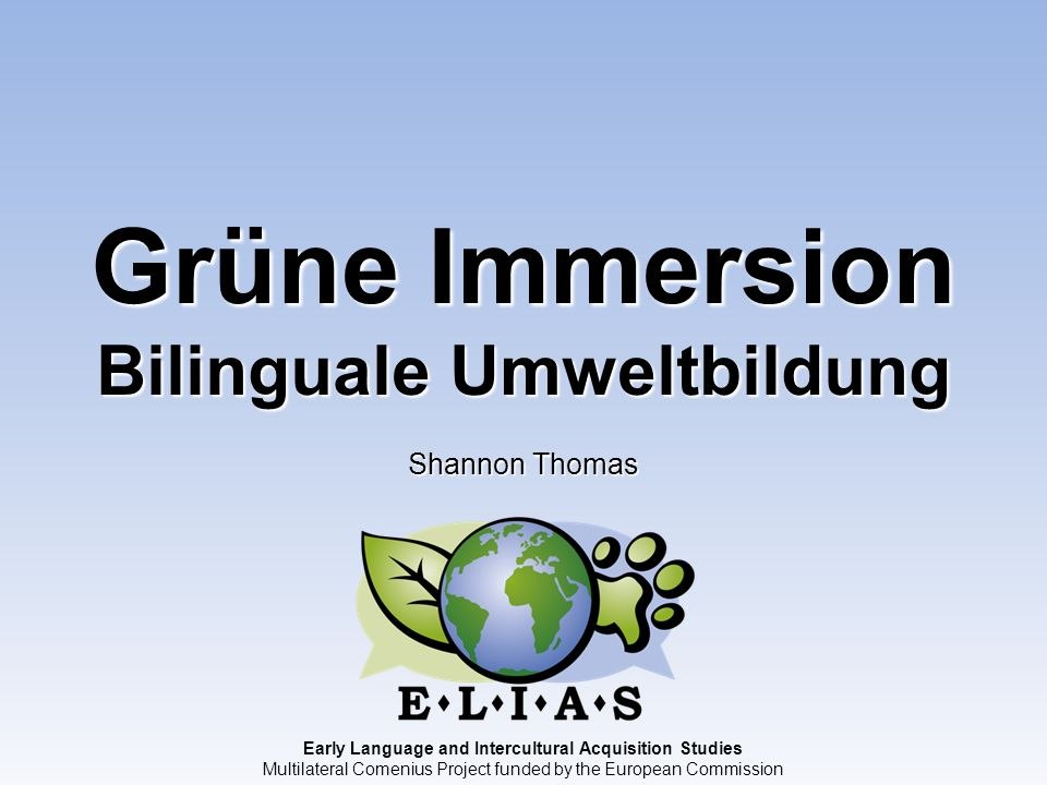 Early Language and Intercultural Acquisition Studies Multilateral Comenius Project funded by the European Commission Grüne Immersion Bilinguale Umwelt