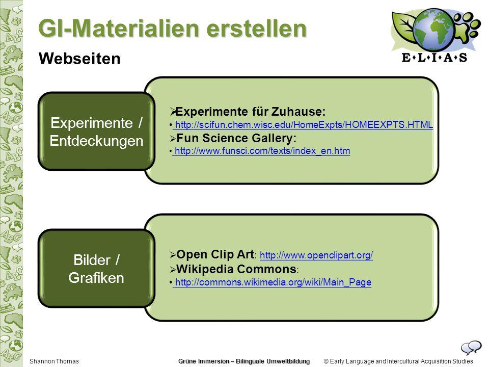 Open Clip Art : http://www.openclipart.org/http://www.openclipart.org/ Wikipedia Commons : http://commons.wikimedia.org/wiki/Main_Page http://commons.wikimedia.org/wiki/Main_Page Experimente für Zuhause: http://scifun.chem.wisc.edu/HomeExpts/HOMEEXPTS.HTML http://scifun.chem.wisc.edu/HomeExpts/HOMEEXPTS.HTML Fun Science Gallery: http://www.funsci.com/texts/index_en.htm http://www.funsci.com/texts/index_en.htm © Early Language and Intercultural Acquisition Studies Experimente / Entdeckungen Bilder / Grafiken Shannon Thomas Webseiten GI-Materialien erstellen Grüne Immersion – Bilinguale Umweltbildung
