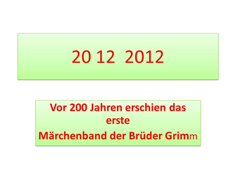20 12 2012 Vor 200 Jahren erschien das erste Märchenband der Brüder Grim m Vor 200 Jahren erschien das erste Märchenband der Brüder Grim m