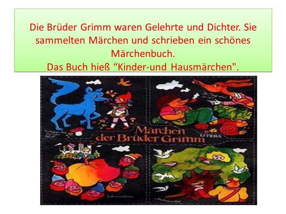 Die Brüder Grimm waren Gelehrte und Dichter. Sie sammelten Märchen und schrieben ein schönes Märchenbuch. Das Buch hieß Kinder-und Hausmärchen