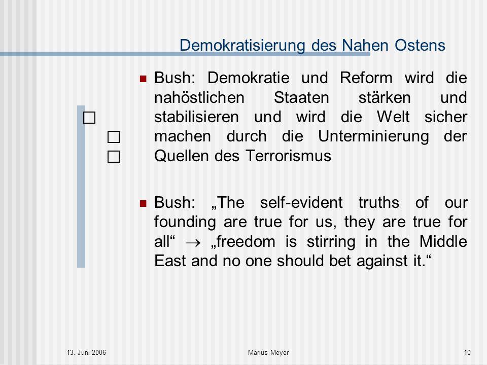 13. Juni 2006Marius Meyer10 Demokratisierung des Nahen Ostens Bush: Demokratie und Reform wird die nahöstlichen Staaten stärken und stabilisieren und