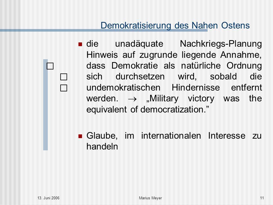 13. Juni 2006Marius Meyer11 Demokratisierung des Nahen Ostens die unadäquate Nachkriegs-Planung Hinweis auf zugrunde liegende Annahme, dass Demokratie