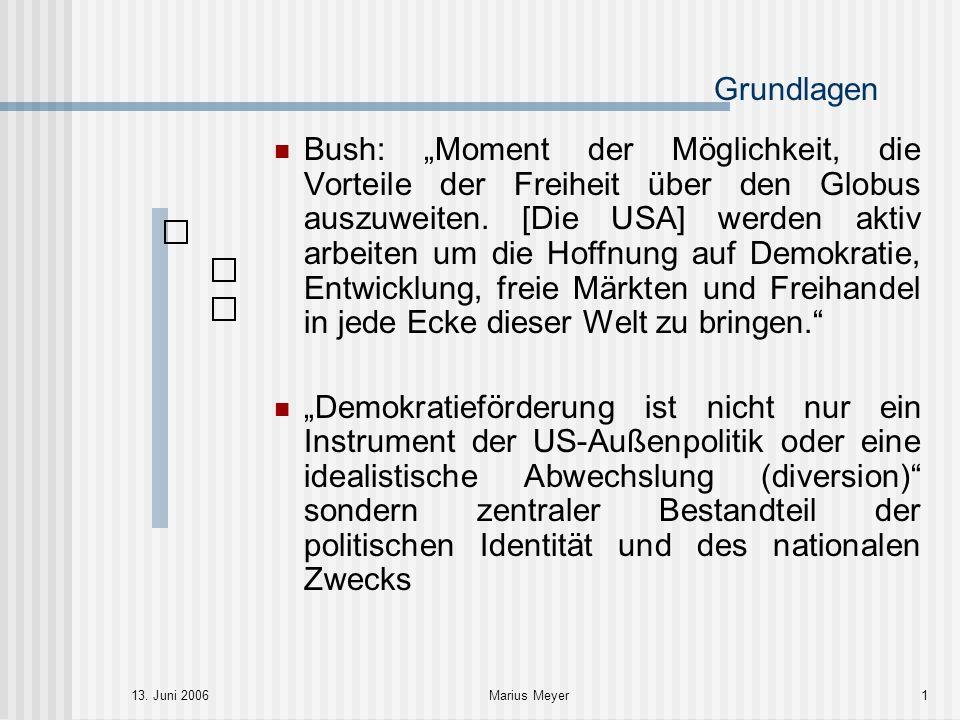 13. Juni 2006Marius Meyer1 Grundlagen Bush: Moment der Möglichkeit, die Vorteile der Freiheit über den Globus auszuweiten. [Die USA] werden aktiv arbe