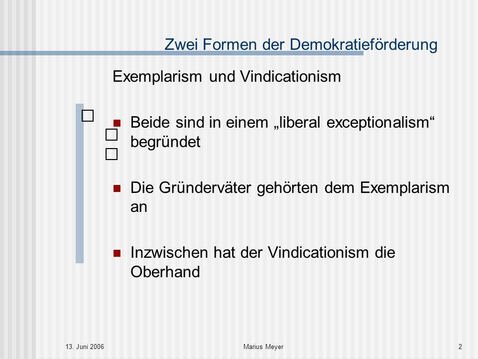 13. Juni 2006Marius Meyer2 Zwei Formen der Demokratieförderung Exemplarism und Vindicationism Beide sind in einem liberal exceptionalism begründet Die